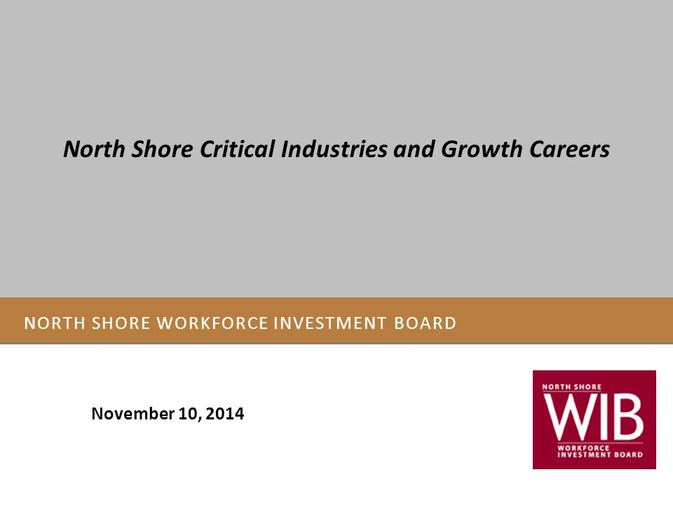 NORTH SHORE WORKFORCE INVESTMENT BOARD November 10, 2014 North Shore Critical Industries and Growth Careers