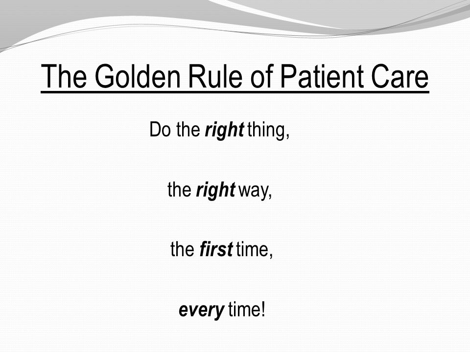 The Golden Rule of Patient Care Do the right thing, the right way, the first time, every time!