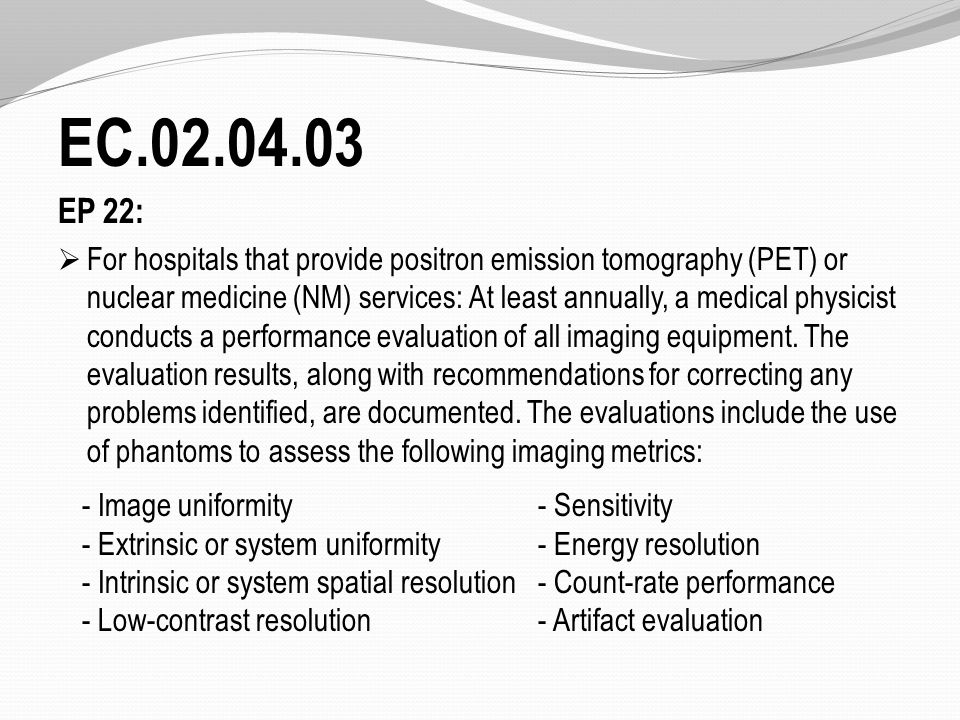 EC.02.04.03 EP 22:  For hospitals that provide positron emission tomography (PET) or nuclear medicine (NM) services: At least annually, a medical physicist conducts a performance evaluation of all imaging equipment.