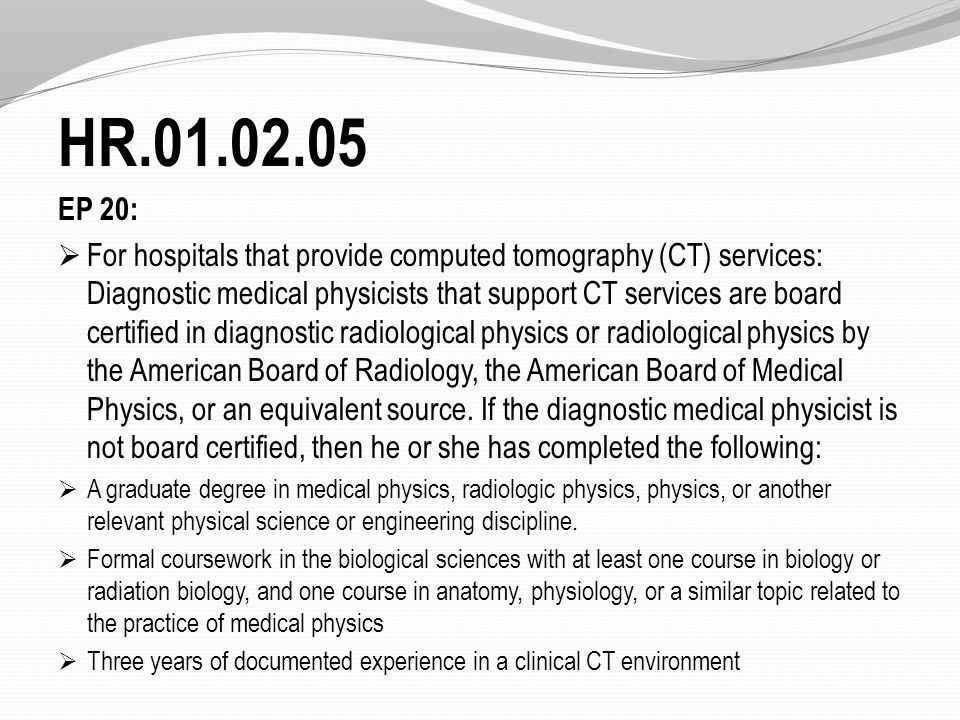 HR.01.02.05 EP 20:  For hospitals that provide computed tomography (CT) services: Diagnostic medical physicists that support CT services are board certified in diagnostic radiological physics or radiological physics by the American Board of Radiology, the American Board of Medical Physics, or an equivalent source.