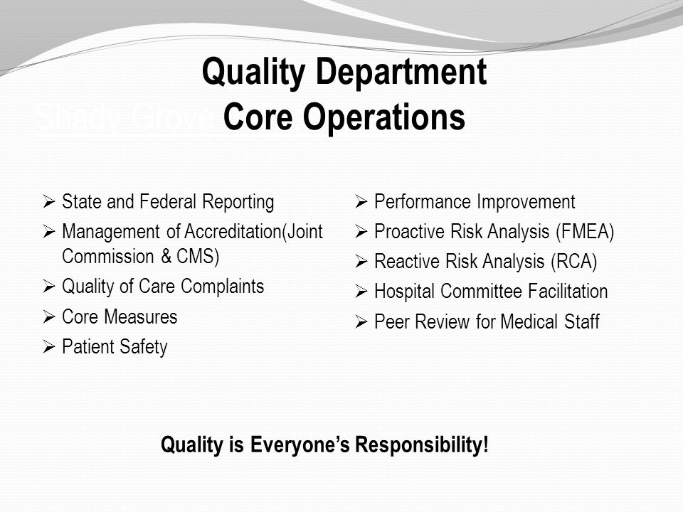 Shady Grove defines quality as:  State and Federal Reporting  Management of Accreditation(Joint Commission & CMS)  Quality of Care Complaints  Core Measures  Patient Safety  Performance Improvement  Proactive Risk Analysis (FMEA)  Reactive Risk Analysis (RCA)  Hospital Committee Facilitation  Peer Review for Medical Staff Quality Department Core Operations Quality is Everyone's Responsibility!