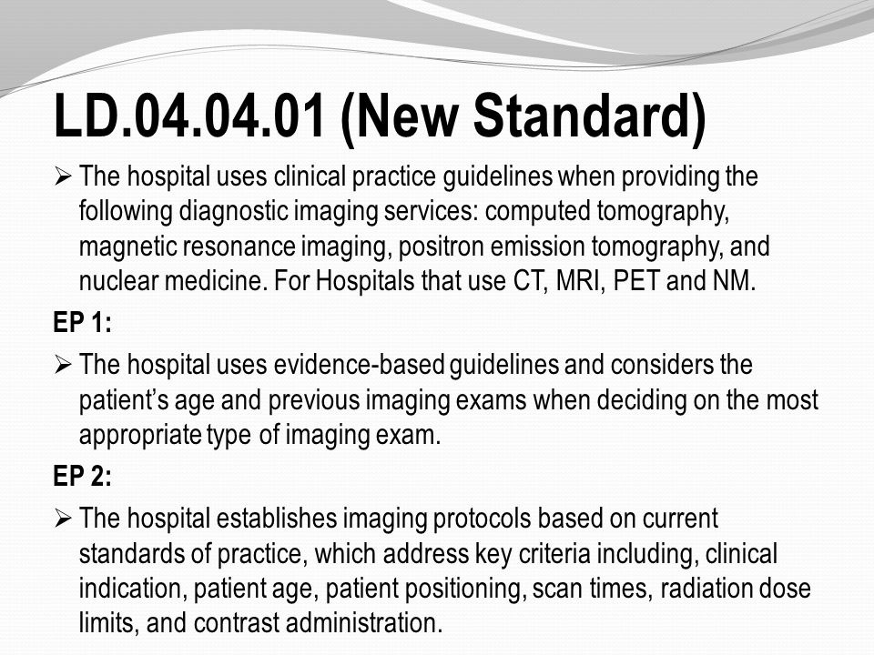 LD.04.04.01 (New Standard)  The hospital uses clinical practice guidelines when providing the following diagnostic imaging services: computed tomography, magnetic resonance imaging, positron emission tomography, and nuclear medicine.