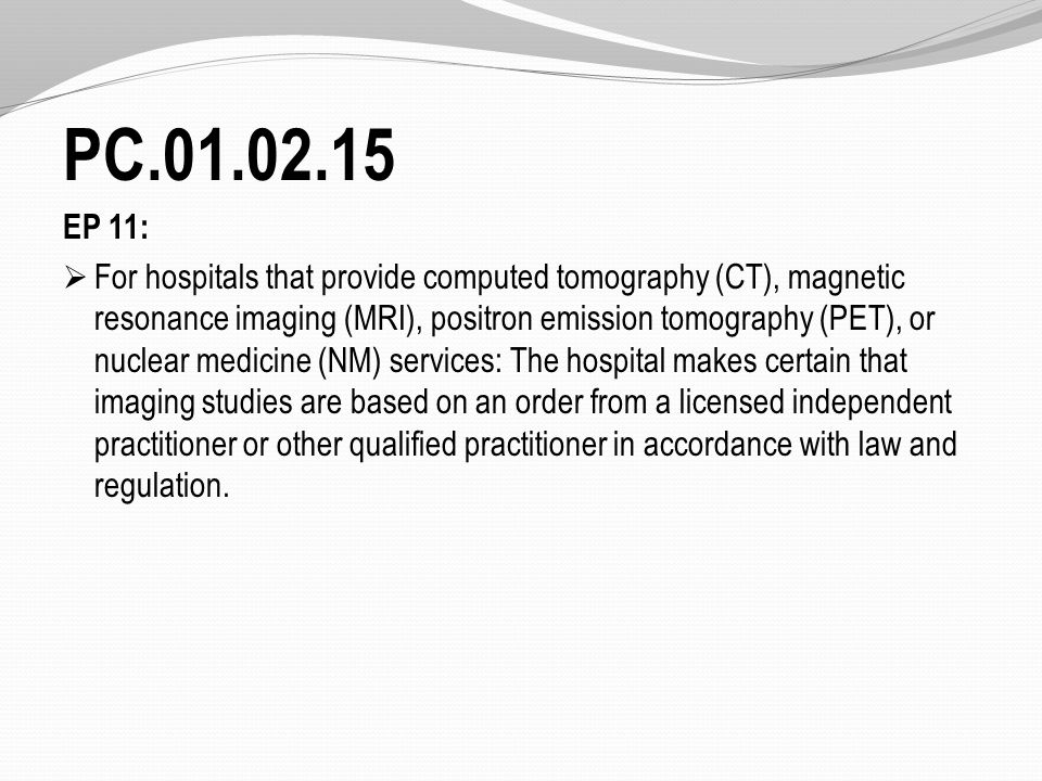PC.01.02.15 EP 11:  For hospitals that provide computed tomography (CT), magnetic resonance imaging (MRI), positron emission tomography (PET), or nuclear medicine (NM) services: The hospital makes certain that imaging studies are based on an order from a licensed independent practitioner or other qualified practitioner in accordance with law and regulation.