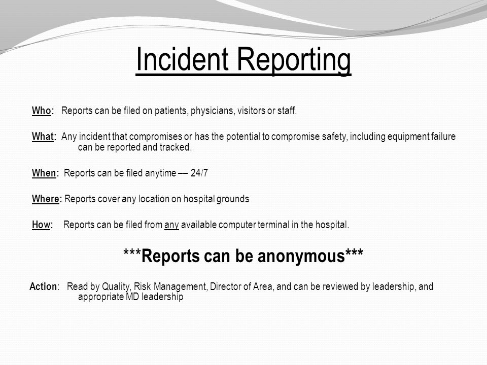 Incident Reporting Who: Reports can be filed on patients, physicians, visitors or staff.