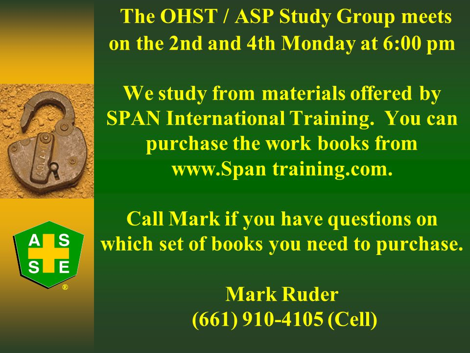 ® The OHST / ASP Study Group 2nd & 4th Mondays from 6:00-7:30 pm California Safety Training Corporation (CSTC) 2130 Brundage Lane For Info - Mark Ruder 910-4105 Cell 746-1006 ext 119 office
