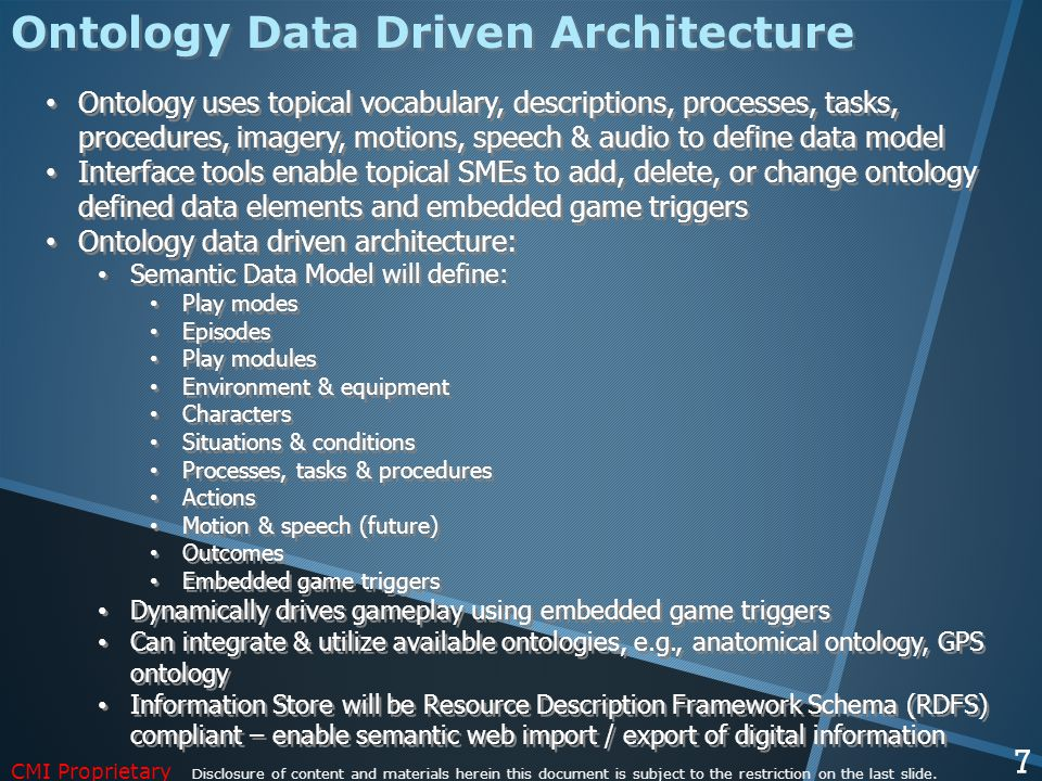 Ontology uses topical vocabulary, descriptions, processes, tasks, procedures, imagery, motions, speech & audio to define data model Interface tools enable topical SMEs to add, delete, or change ontology defined data elements and embedded game triggers Ontology data driven architecture: Semantic Data Model will define: Play modes Episodes Play modules Environment & equipment Characters Situations & conditions Processes, tasks & procedures Actions Motion & speech (future) Outcomes Embedded game triggers Dynamically drives gameplay using embedded game triggers Can integrate & utilize available ontologies, e.g., anatomical ontology, GPS ontology Information Store will be Resource Description Framework Schema (RDFS) compliant – enable semantic web import / export of digital information Ontology uses topical vocabulary, descriptions, processes, tasks, procedures, imagery, motions, speech & audio to define data model Interface tools enable topical SMEs to add, delete, or change ontology defined data elements and embedded game triggers Ontology data driven architecture: Semantic Data Model will define: Play modes Episodes Play modules Environment & equipment Characters Situations & conditions Processes, tasks & procedures Actions Motion & speech (future) Outcomes Embedded game triggers Dynamically drives gameplay using embedded game triggers Can integrate & utilize available ontologies, e.g., anatomical ontology, GPS ontology Information Store will be Resource Description Framework Schema (RDFS) compliant – enable semantic web import / export of digital information Ontology Data Driven Architecture CMI Proprietary Disclosure of content and materials herein this document is subject to the restriction on the last slide.