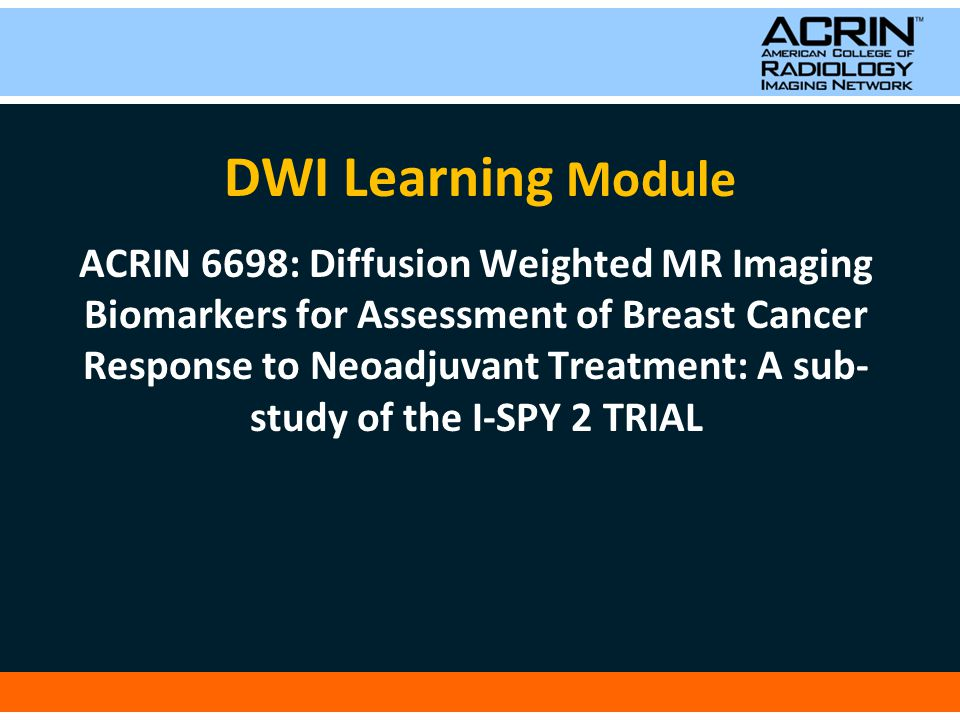 DWI Learning Module ACRIN 6698: Diffusion Weighted MR Imaging Biomarkers for Assessment of Breast Cancer Response to Neoadjuvant Treatment: A sub- study of the I-SPY 2 TRIAL