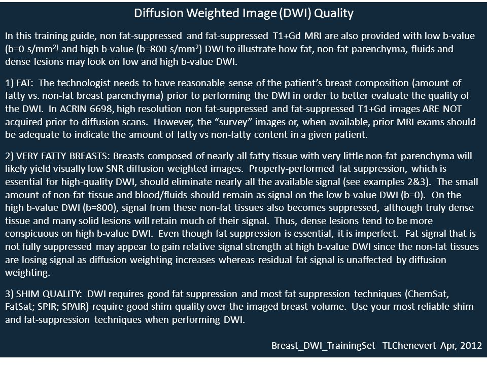 Diffusion Weighted Image (DWI) Quality In this training guide, non fat-suppressed and fat-suppressed T1+Gd MRI are also provided with low b-value (b=0 s/mm 2) and high b-value (b=800 s/mm 2 ) DWI to illustrate how fat, non-fat parenchyma, fluids and dense lesions may look on low and high b-value DWI.