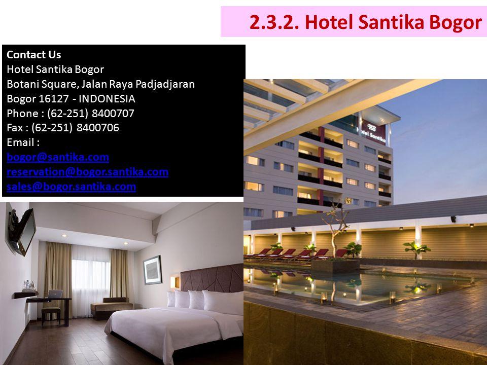 2.3.2. Hotel Santika Bogor Contact Us Hotel Santika Bogor Botani Square, Jalan Raya Padjadjaran Bogor 16127 - INDONESIA Phone : (62-251) 8400707 Fax :