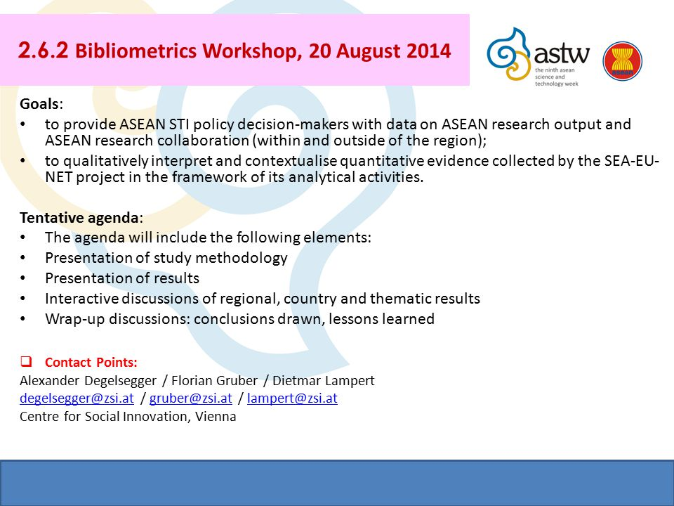 2.6.2 Bibliometrics Workshop, 20 August 2014 Goals: to provide ASEAN STI policy decision-makers with data on ASEAN research output and ASEAN research collaboration (within and outside of the region); to qualitatively interpret and contextualise quantitative evidence collected by the SEA-EU- NET project in the framework of its analytical activities.