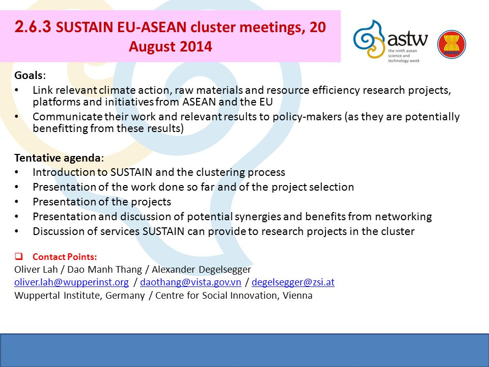 2.6.3 SUSTAIN EU-ASEAN cluster meetings, 20 August 2014 Goals: Link relevant climate action, raw materials and resource efficiency research projects, platforms and initiatives from ASEAN and the EU Communicate their work and relevant results to policy-makers (as they are potentially benefitting from these results) Tentative agenda: Introduction to SUSTAIN and the clustering process Presentation of the work done so far and of the project selection Presentation of the projects Presentation and discussion of potential synergies and benefits from networking Discussion of services SUSTAIN can provide to research projects in the cluster  Contact Points: Oliver Lah / Dao Manh Thang / Alexander Degelsegger oliver.lah@wupperinst.orgoliver.lah@wupperinst.org / daothang@vista.gov.vn / degelsegger@zsi.atdaothang@vista.gov.vndegelsegger@zsi.at Wuppertal Institute, Germany / Centre for Social Innovation, Vienna