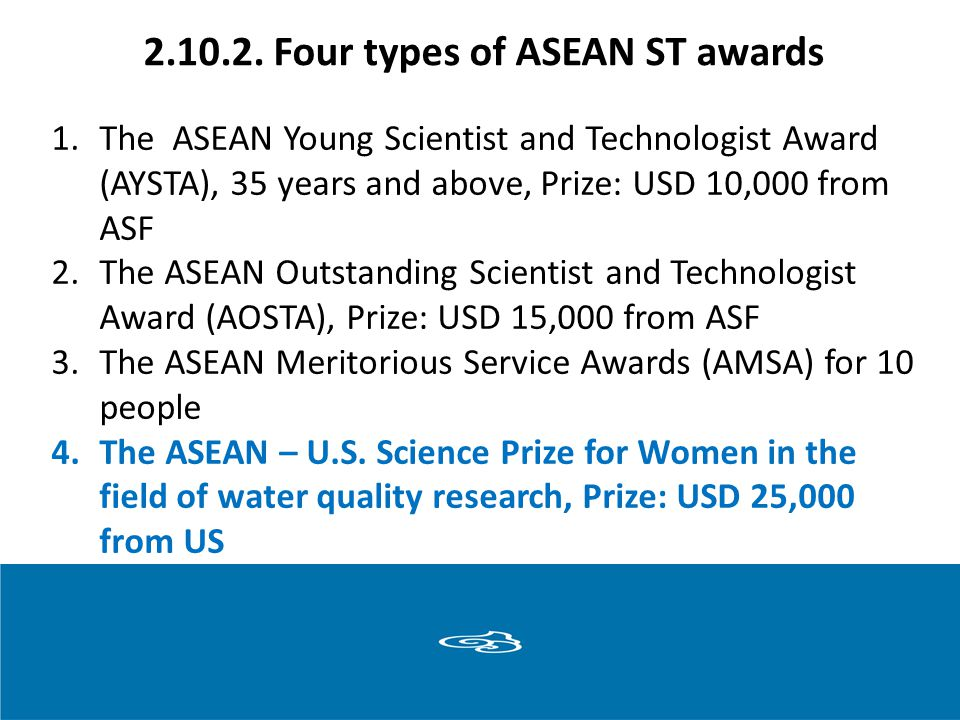 2.10.2. Four types of ASEAN ST awards 1.The ASEAN Young Scientist and Technologist Award (AYSTA), 35 years and above, Prize: USD 10,000 from ASF 2.The