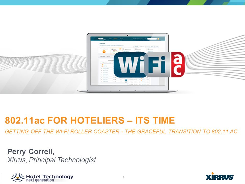1 © 2013 XIRRUS :: All Rights Reserved Perry Correll, Xirrus, Principal Technologist 802.11ac FOR HOTELIERS – ITS TIME GETTING OFF THE WI-FI ROLLER CO