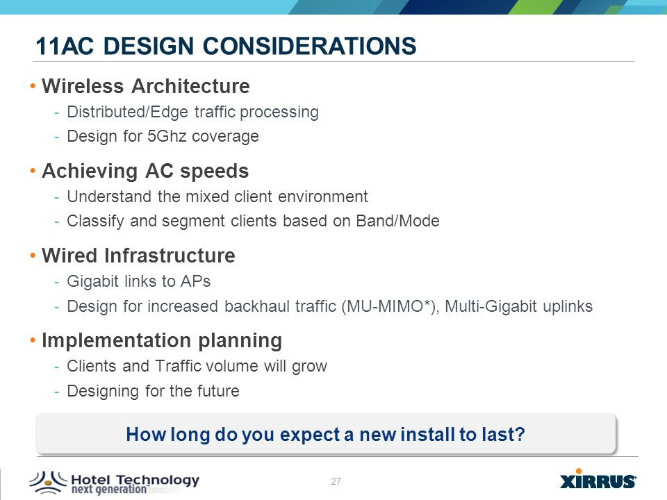 27 © 2013 XIRRUS :: All Rights Reserved 11AC DESIGN CONSIDERATIONS Wireless Architecture ­ Distributed/Edge traffic processing ­ Design for 5Ghz cover