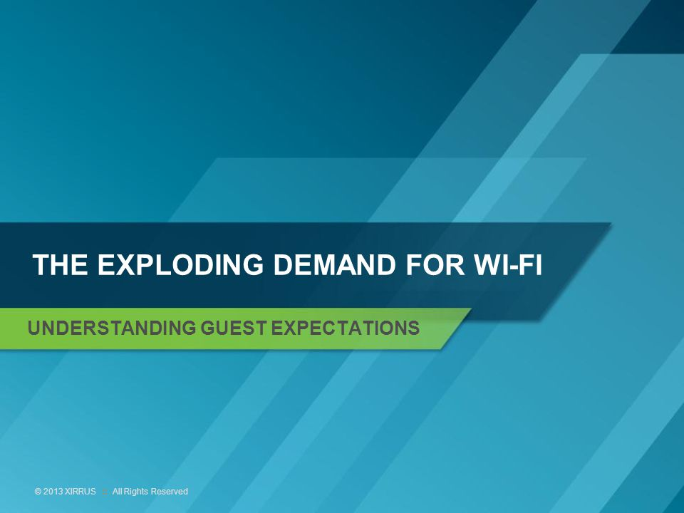 3 © 2013 XIRRUS :: All Rights Reserved THE EXPLODING DEMAND FOR WI-FI UNDERSTANDING GUEST EXPECTATIONS