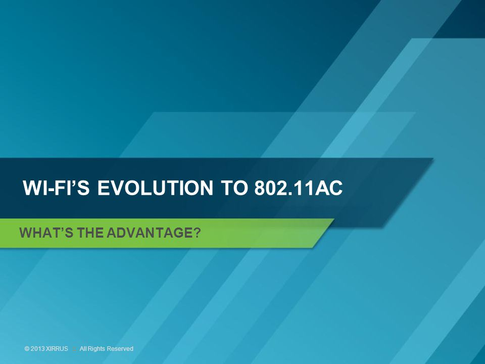 8 © 2013 XIRRUS :: All Rights Reserved WI-FI'S EVOLUTION TO 802.11AC WHAT'S THE ADVANTAGE?