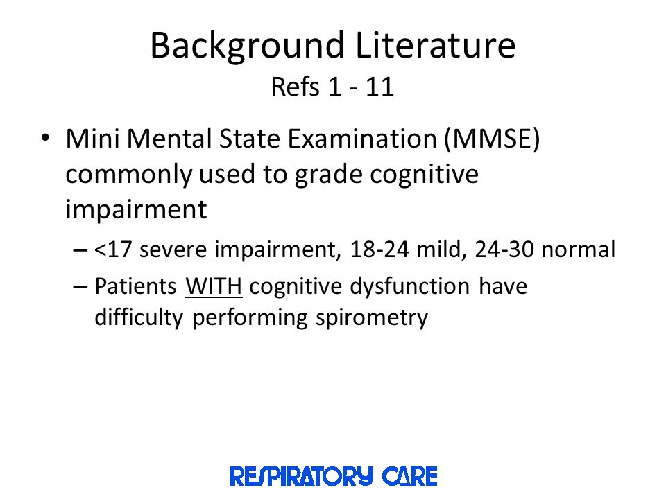 Background Literature Refs 1 - 11 Mini Mental State Examination (MMSE) commonly used to grade cognitive impairment – <17 severe impairment, 18-24 mild, 24-30 normal – Patients WITH cognitive dysfunction have difficulty performing spirometry