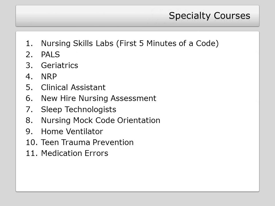 1.Nursing Skills Labs (First 5 Minutes of a Code) 2.PALS 3.Geriatrics 4.NRP 5.Clinical Assistant 6.New Hire Nursing Assessment 7.Sleep Technologists 8