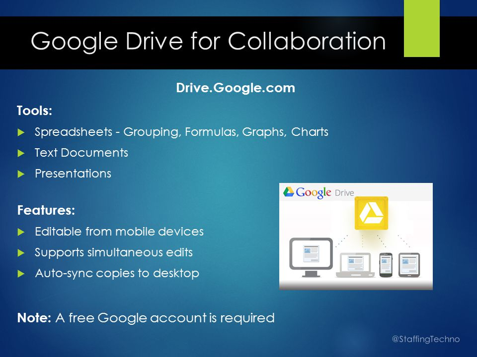 Google Drive for Collaboration Drive.Google.com Tools:  Spreadsheets - Grouping, Formulas, Graphs, Charts  Text Documents  Presentations Features:  Editable from mobile devices  Supports simultaneous edits  Auto-sync copies to desktop Note: A free Google account is required @StaffingTechno