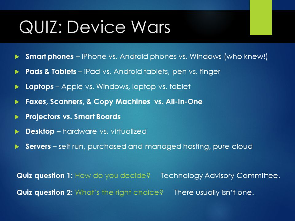 QUIZ: Device Wars  Smart phones – iPhone vs. Android phones vs. Windows (who knew!)  Pads & Tablets – iPad vs. Android tablets, pen vs. finger  Lap