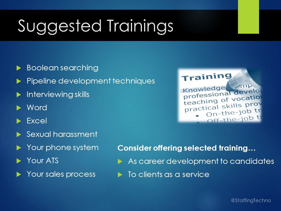 Suggested Trainings  Boolean searching  Pipeline development techniques  Interviewing skills  Word  Excel  Sexual harassment  Your phone system