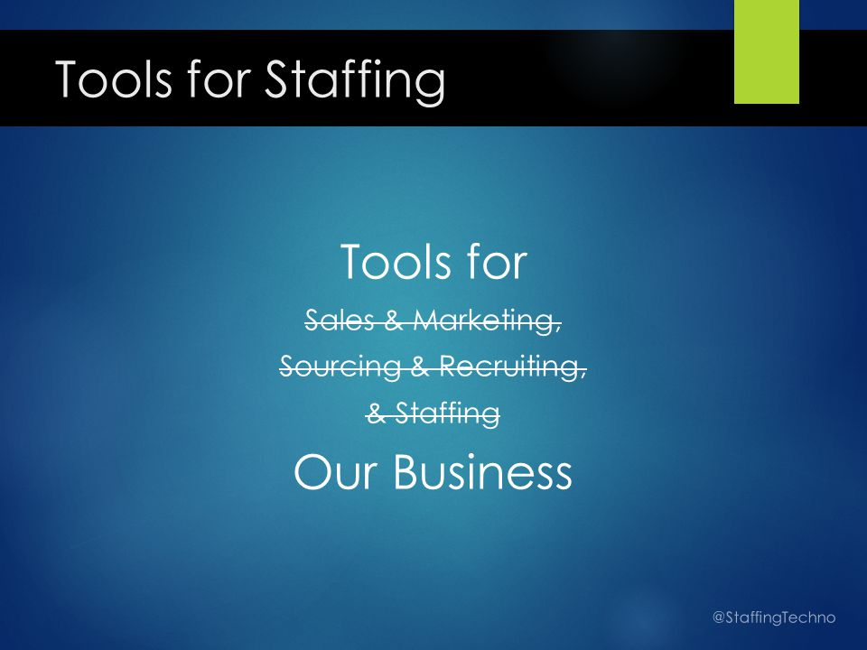 Tools for Staffing Tools for Sales & Marketing, Sourcing & Recruiting, & Staffing Our Business @StaffingTechno