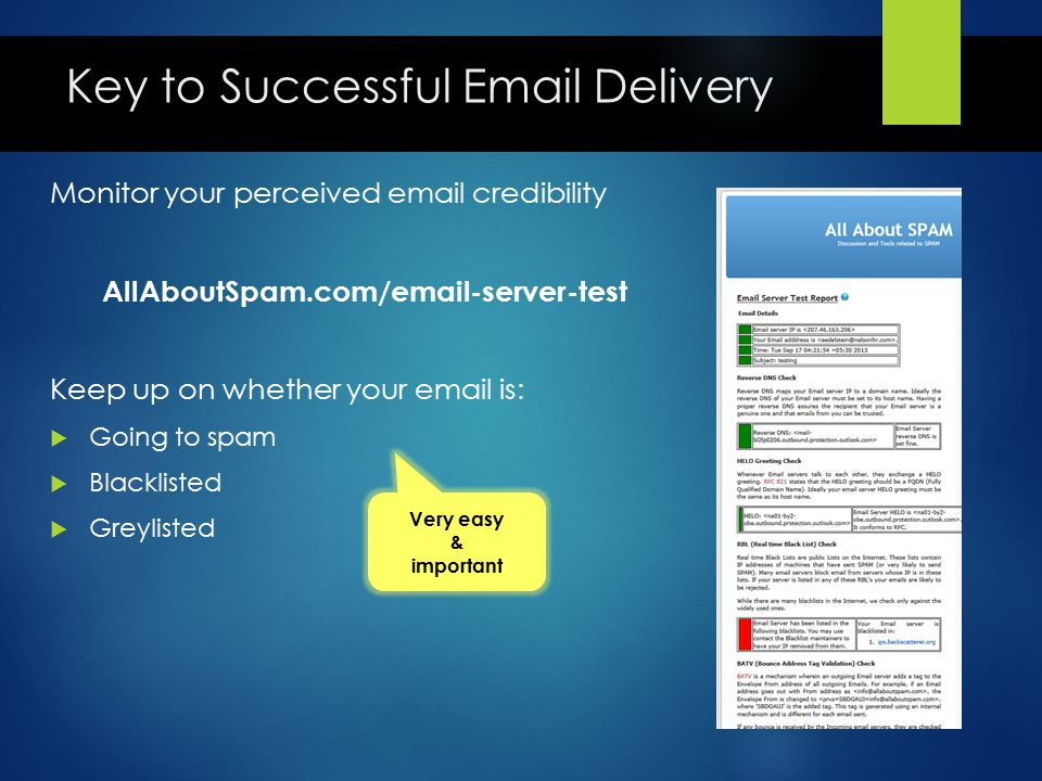 Key to Successful Email Delivery Monitor your perceived email credibility AllAboutSpam.com/email-server-test Keep up on whether your email is:  Going