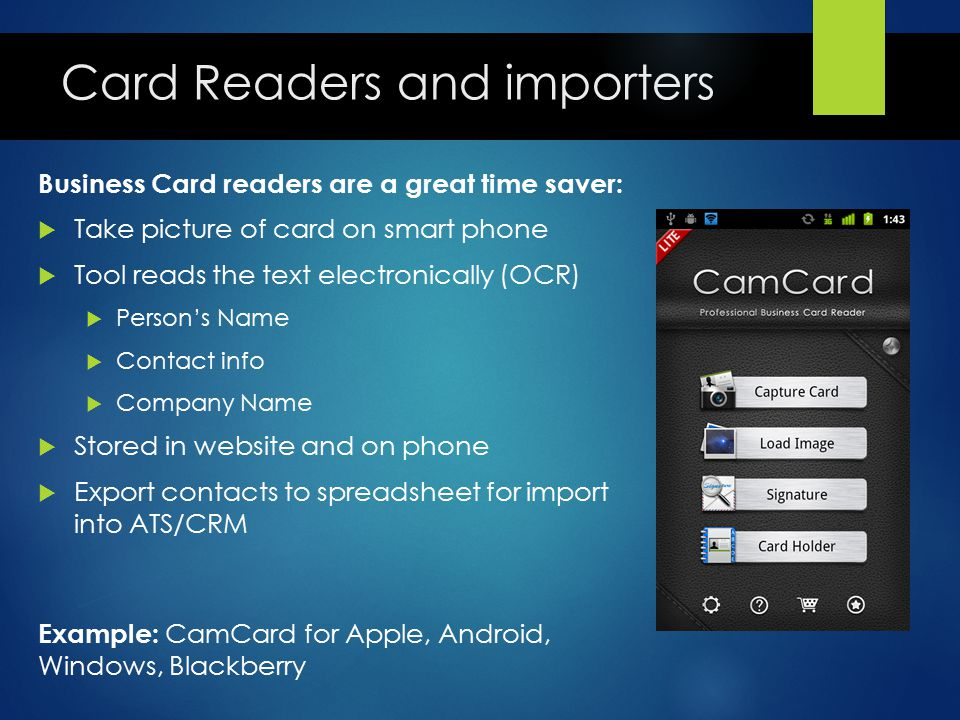 Card Readers and importers Business Card readers are a great time saver:  Take picture of card on smart phone  Tool reads the text electronically (O
