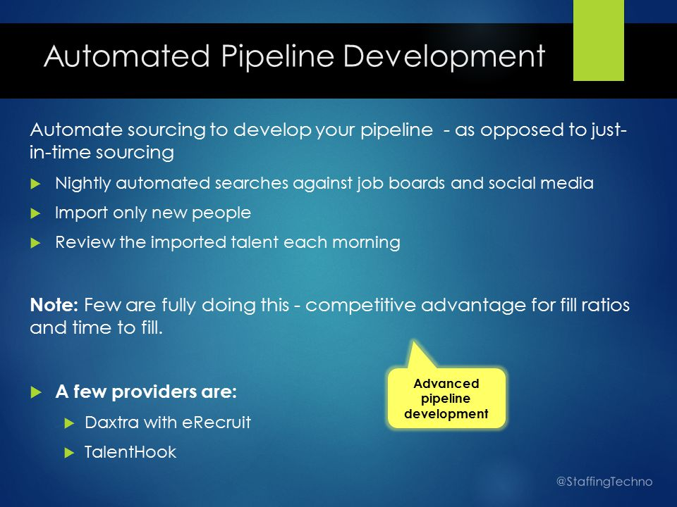 Automated Pipeline Development Automate sourcing to develop your pipeline - as opposed to just- in-time sourcing  Nightly automated searches against job boards and social media  Import only new people  Review the imported talent each morning Note: Few are fully doing this - competitive advantage for fill ratios and time to fill.