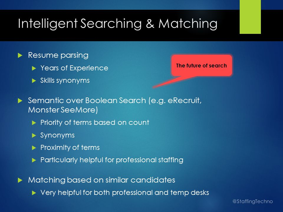 Intelligent Searching & Matching  Resume parsing  Years of Experience  Skills synonyms  Semantic over Boolean Search (e.g.
