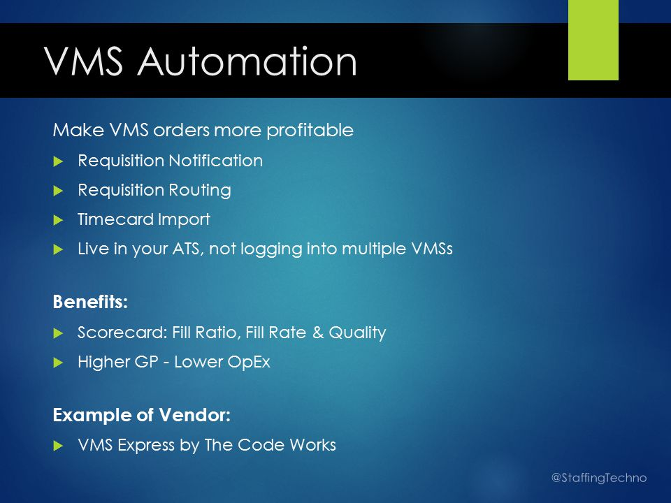 VMS Automation Make VMS orders more profitable  Requisition Notification  Requisition Routing  Timecard Import  Live in your ATS, not logging into multiple VMSs Benefits:  Scorecard: Fill Ratio, Fill Rate & Quality  Higher GP - Lower OpEx Example of Vendor:  VMS Express by The Code Works @StaffingTechno