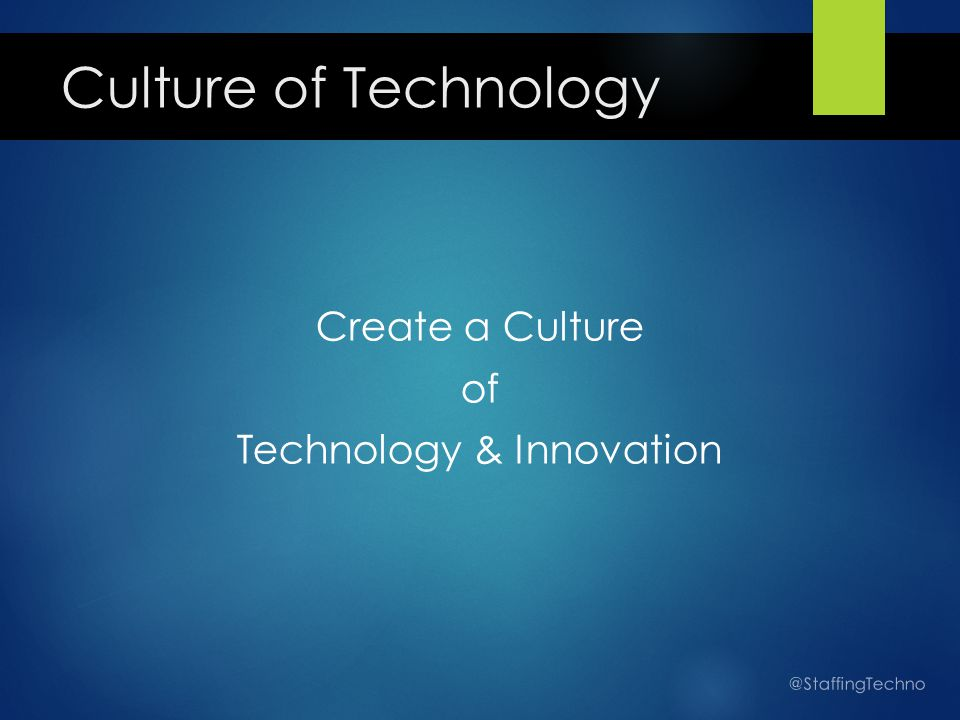 Culture of Technology Create a Culture of Technology & Innovation @StaffingTechno