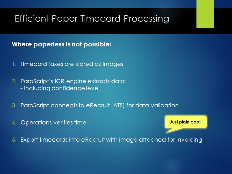 Efficient Paper Timecard Processing Where paperless is not possible: 1.Timecard faxes are stored as images 2.ParaScript's ICR engine extracts data - including confidence level 3.ParaScript connects to eRecruit (ATS) for data validation 4.Operations verifies time 5.Export timecards into eRecruit with image attached for invoicing Just plain cool!