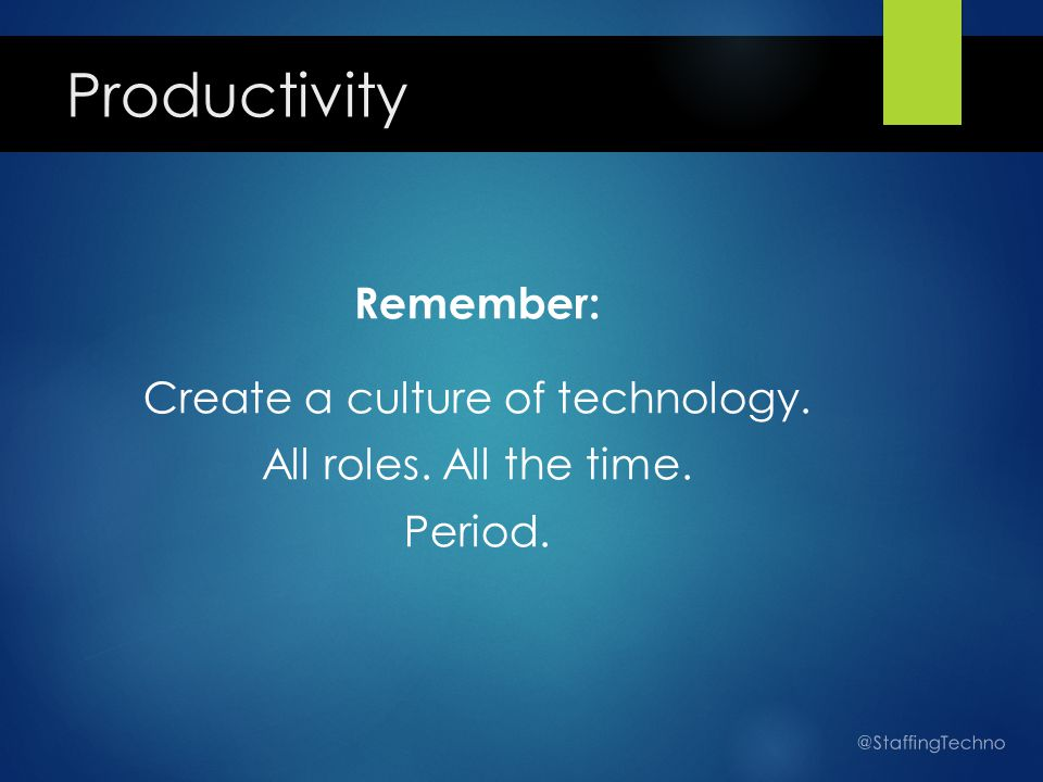 Productivity Remember: Create a culture of technology. All roles. All the time. Period. @StaffingTechno