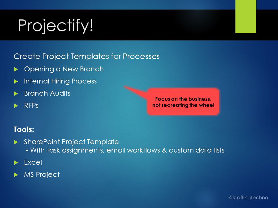 Create Project Templates for Processes  Opening a New Branch  Internal Hiring Process  Branch Audits  RFPs Tools:  SharePoint Project Template - With task assignments, email workflows & custom data lists  Excel  MS Project @StaffingTechno Focus on the business, not recreating the wheel Projectify!