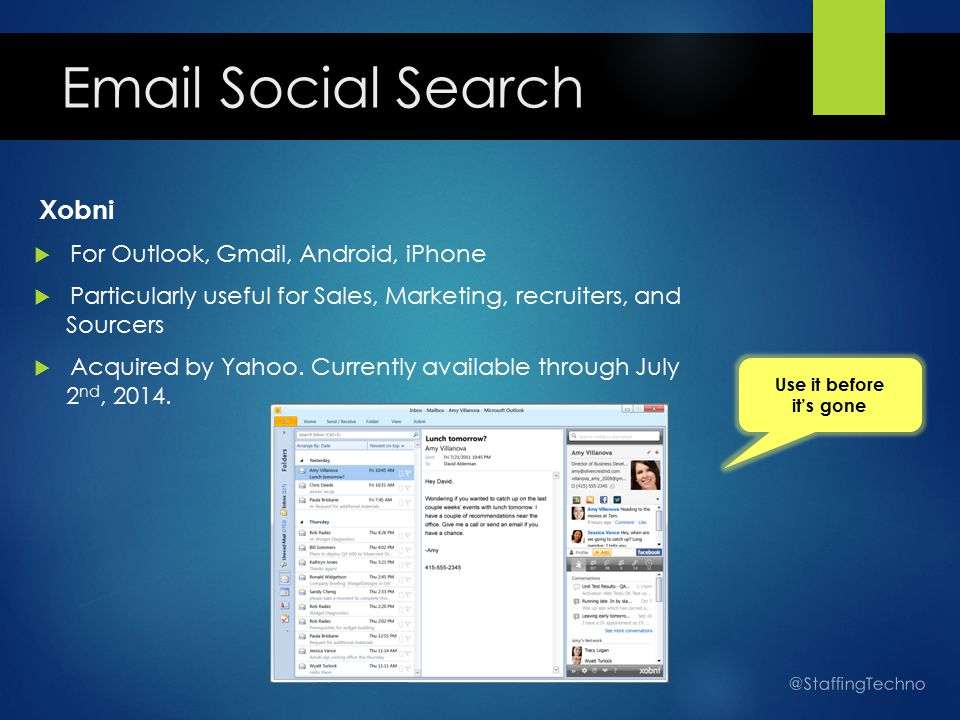 Email Social Search Xobni  For Outlook, Gmail, Android, iPhone  Particularly useful for Sales, Marketing, recruiters, and Sourcers  Acquired by Yahoo.