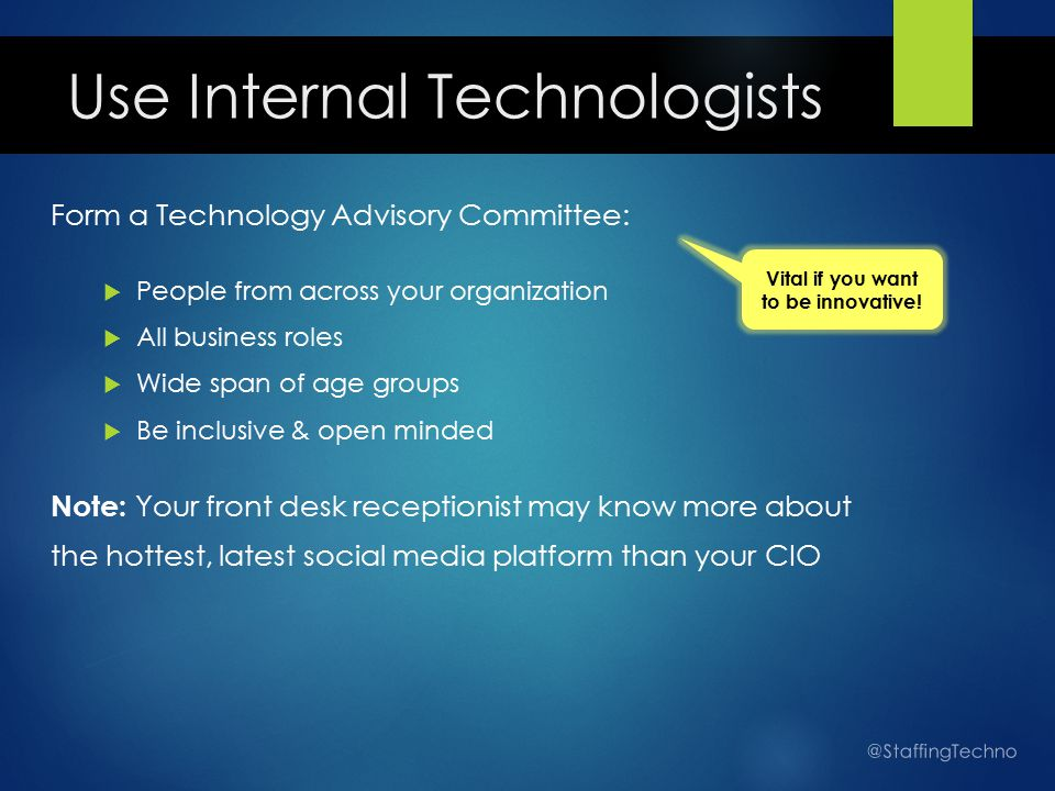 Use Internal Technologists Form a Technology Advisory Committee:  People from across your organization  All business roles  Wide span of age groups