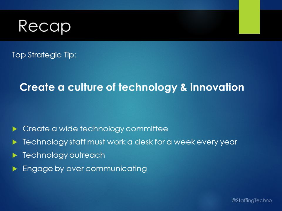 Top Strategic Tip: Create a culture of technology & innovation  Create a wide technology committee  Technology staff must work a desk for a week every year  Technology outreach  Engage by over communicating @StaffingTechno Recap