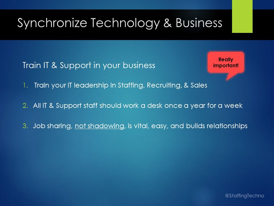 Synchronize Technology & Business Train IT & Support in your business 1.Train your IT leadership in Staffing, Recruiting, & Sales 2.All IT & Support staff should work a desk once a year for a week 3.Job sharing, not shadowing, is vital, easy, and builds relationships @StaffingTechno Really important!