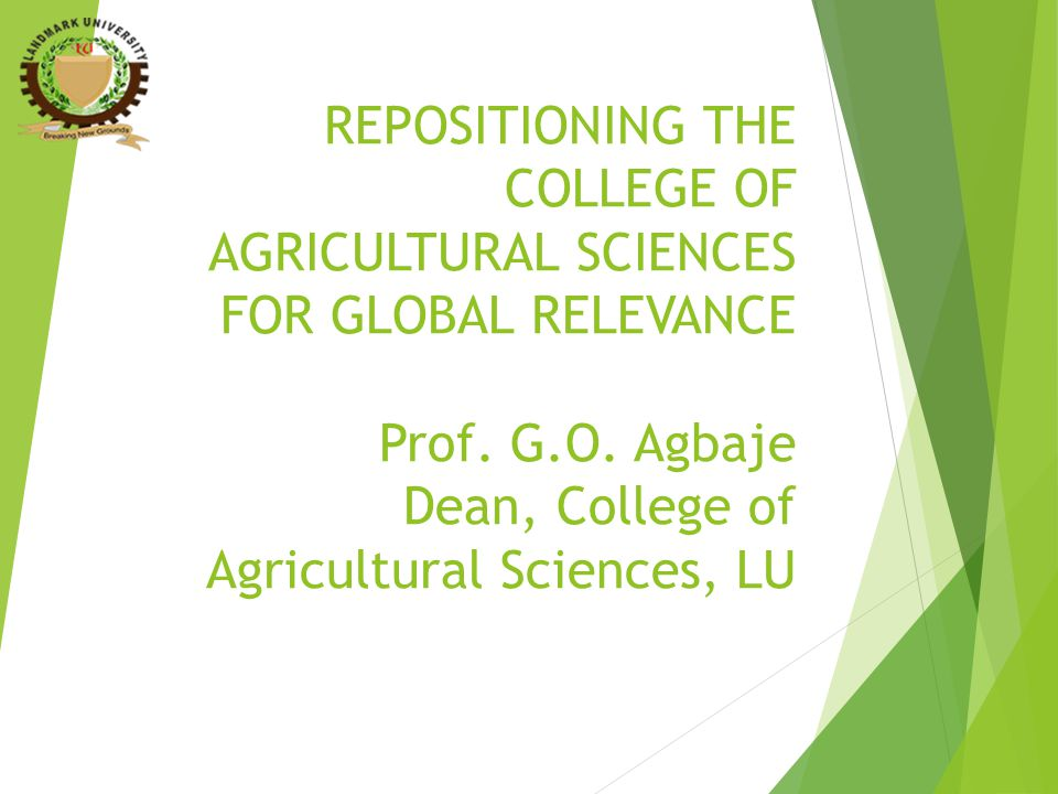REPOSITIONING THE COLLEGE OF AGRICULTURAL SCIENCES FOR GLOBAL RELEVANCE Prof. G.O. Agbaje Dean, College of Agricultural Sciences, LU