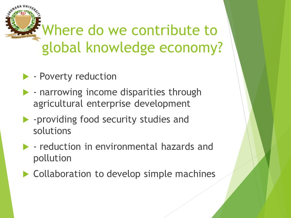 Where do we contribute to global knowledge economy?  - Poverty reduction  - narrowing income disparities through agricultural enterprise development