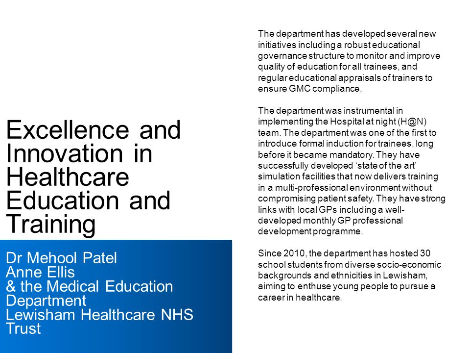Excellence and Innovation in Healthcare Education and Training Dr Mehool Patel Anne Ellis & the Medical Education Department Lewisham Healthcare NHS Trust The department has developed several new initiatives including a robust educational governance structure to monitor and improve quality of education for all trainees, and regular educational appraisals of trainers to ensure GMC compliance.
