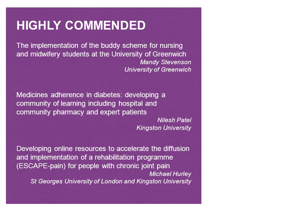 HIGHLY COMMENDED The implementation of the buddy scheme for nursing and midwifery students at the University of Greenwich Mandy Stevenson University of Greenwich Medicines adherence in diabetes: developing a community of learning including hospital and community pharmacy and expert patients Nilesh Patel Kingston University Developing online resources to accelerate the diffusion and implementation of a rehabilitation programme (ESCAPE-pain) for people with chronic joint pain Michael Hurley St Georges University of London and Kingston University