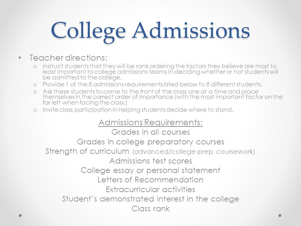 College Admissions Teacher directions: o Instruct students that they will be rank ordering the factors they believe are most to least important to college admissions teams in deciding whether or not students will be admitted to the college.