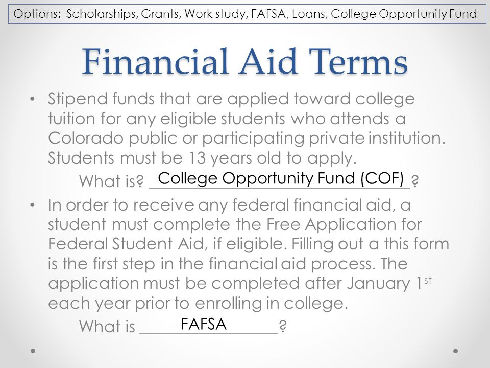 Financial Aid Terms Stipend funds that are applied toward college tuition for any eligible students who attends a Colorado public or participating private institution.