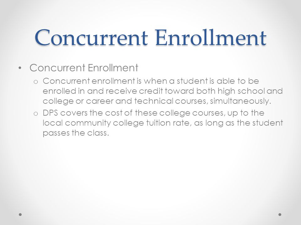 Concurrent Enrollment o Concurrent enrollment is when a student is able to be enrolled in and receive credit toward both high school and college or career and technical courses, simultaneously.