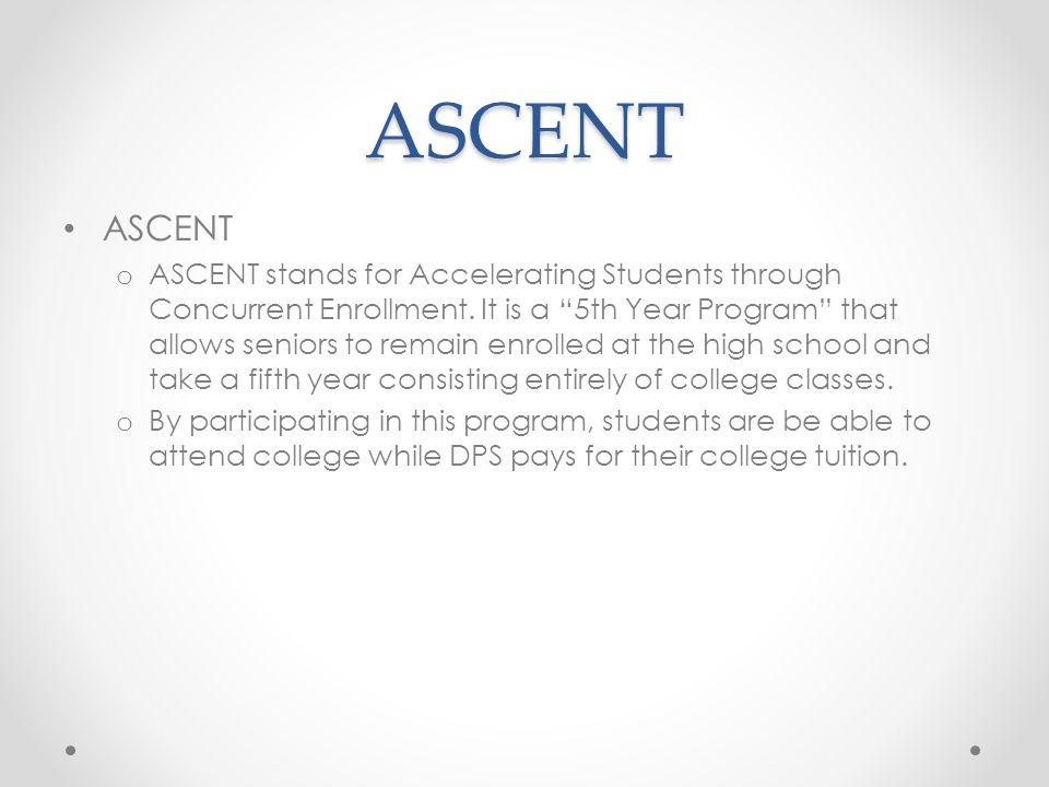 ASCENT ASCENT o ASCENT stands for Accelerating Students through Concurrent Enrollment.