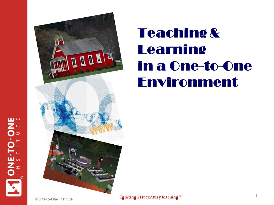 Igniting 21st century learning ® ® © One-to-One Institute 1 Teaching & Learning in a One-to-One Environment 1