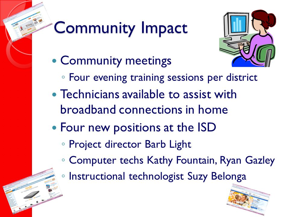 Community Impact Community meetings ◦ Four evening training sessions per district Technicians available to assist with broadband connections in home F