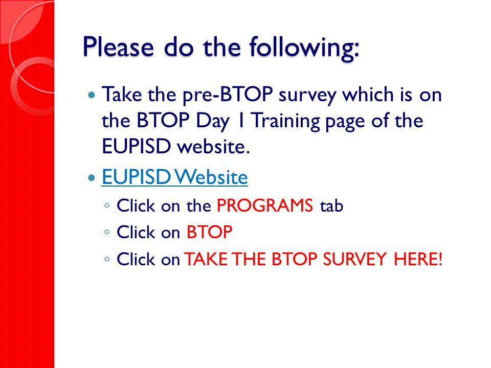 Please do the following: Take the pre-BTOP survey which is on the BTOP Day 1 Training page of the EUPISD website. EUPISD Website ◦ Click on the PROGRA